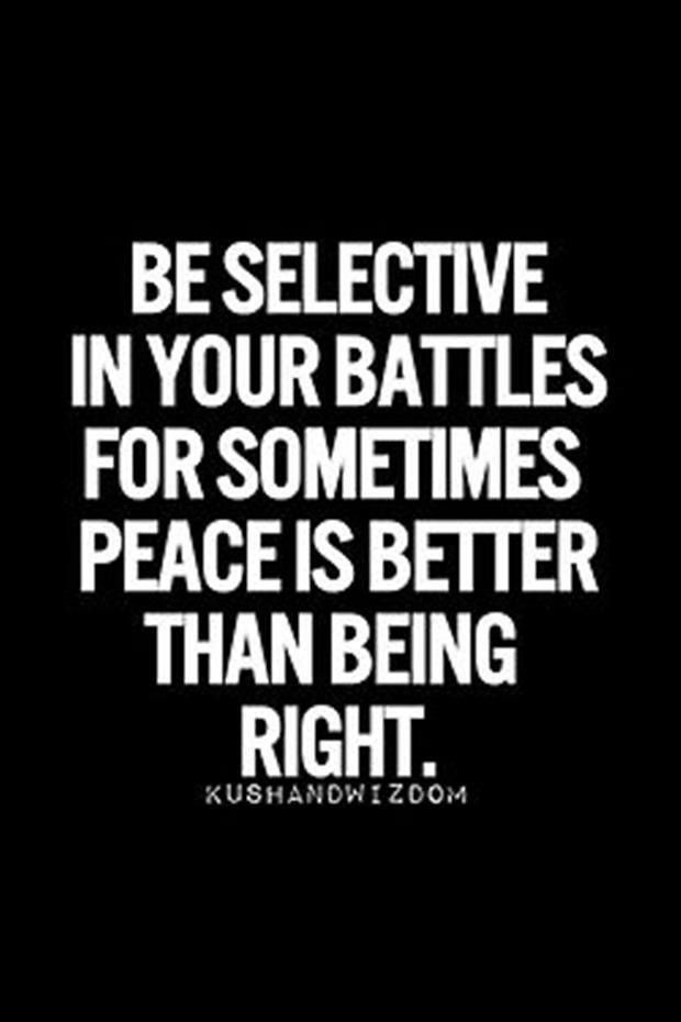 Be selective in your battles for sometimes peace is better than being right. via WorkingWomen.com on FB https://www.facebook.com/photo.php?fbid=10152559761514523&set=a.435543549522.203972.77018529522&type=1
