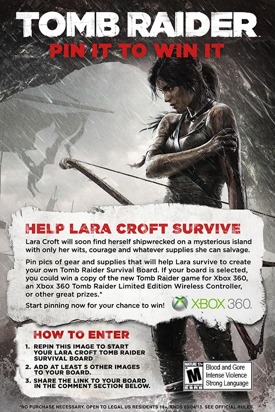It's a Pinterest #contest to save Lara Croft. Pin pics of supplies that will help Lara survive to create your own Tomb Raider Survival Board for a chance to win the new Tomb Raider game for Xbox 360 and other great prizes. Full legal and rules: http://xbx.lv/135lLNJ #Xbox     ESRB Rating:  MATURE (Blood and Gore, Intense Violence, Strong Language)Xbox 360, Tomb Raiders, Survival Boards, Pin It To Win It Contest, Croft Tomb, Tombraider Survival, Raiders Pin It To Win It, Lara Croft, Raiders Survival