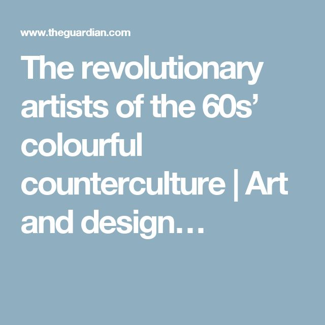 The revolutionary artists of the 60s' colourful counterculture | Art and design…
