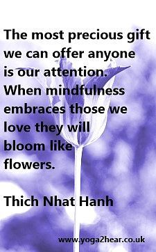 The most precious gift we can offer anyone is our attention. When mindfulness embraces those we love they will bloom like flowers.  Thich Nhat Hanh