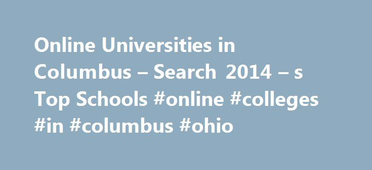 Online Universities in Columbus – Search 2014 – s Top Schools #online #colleges #in #columbus #ohio http://cameroon.remmont.com/online-universities-in-columbus-search-2014-s-top-schools-online-colleges-in-columbus-ohio/  # Online Universities in Columbus Ohio State University (OSU) was founded in 1870 and was ranked in the top 20 by U.S. News World Report as one of the country s best public universities in 2010. The university has more than 64,000 students and offers 175 bachelor s degrees…
