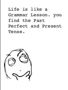 Past perfect, Present Tense!!