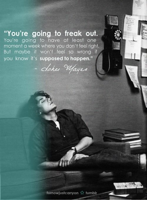 """you're going to freak out. you're going to have at least one moment a week where you don't feel right. but maybe it won't feel so wrong if you know it's supposed to happen."" - john mayer"