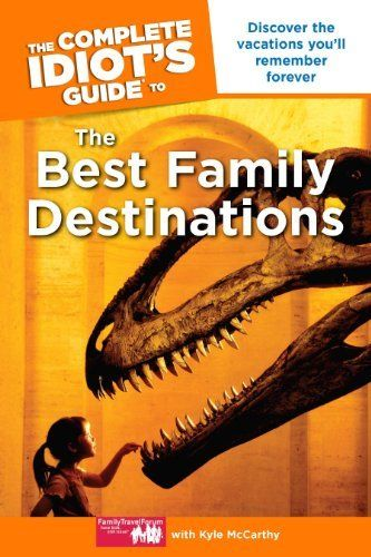 The Complete Idiots Guide to the Best Family Destinations by http://FamilyTravelForum.... $9.99. 419 pages. Publisher: Alpha (January 4, 2011). Author: Kyle McCarthy