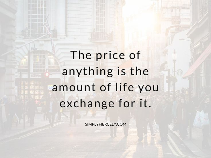 """The price of anything is the amount of life you exchange for it."" ~ Henry David Thoreau.  You literally *spend* your life, & the energy & the time allotted to each of us is finite."