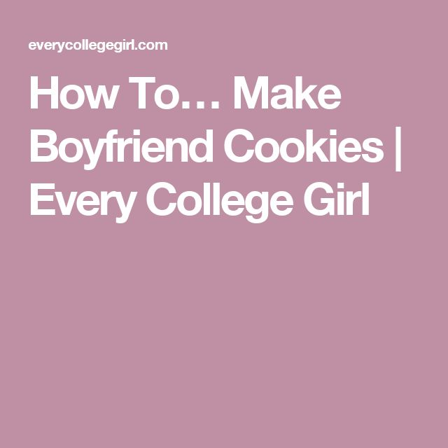 How To… Make Boyfriend Cookies | Every College Girl