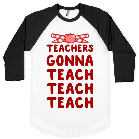 Teachers gonna teach teach teach. That's what they gotta do. This pencil and apple teacher themed shirt is perfect for any instructor in your life that has put a smile on your face and has broadened your knowledge of the world around you or the world around your child. So for every teacher out there, just keep teaching.