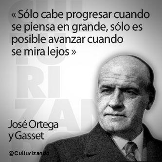 """""""Solo cabe progresar cuando se piensa en grande, sólo es posible avanzar cuando se mira lejos."""" José Ortega y Gasset"""