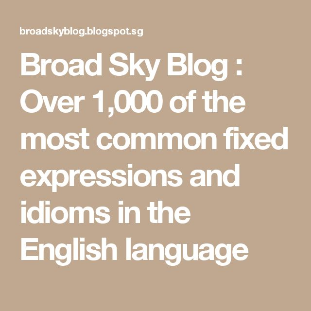 Broad Sky Blog : Over 1,000 of the most common fixed expressions and idioms in the English language