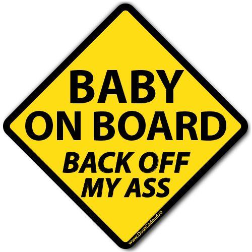 Autocolant auto Baby on board (Back off my ass)    Autocolant (sticker) auto ce reprezinta un indicator cu mesajul Baby on board (Back off my ass) - Bebe la bord (Nu sta in fundul meu)  Alegeti dimensiunea dorita: 13 x 13 cm sau 20 x 20 cm