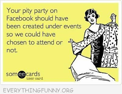 tired of pity party quotes | Pity Party Quotes Funny http://everythingfunny.org/funny-quotes/31380/