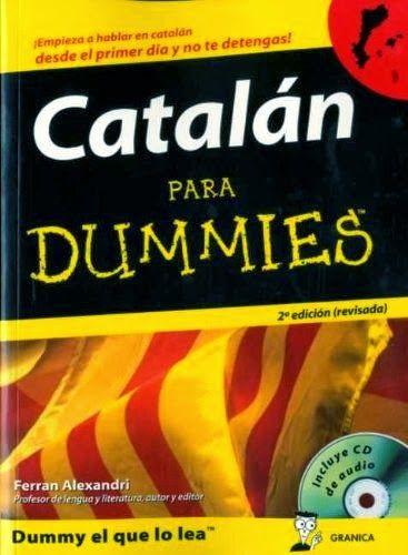 ALEXANDRI, Ferrán. Catalán para Dummies + CD (3ª ed.) Ed. Gránica, S.A. Barcelona. 2009. Usa el castellano como lengua vehicular para explicar el idioma. Por otro lado, se mete de lleno en el cuerpo del idioma e incluye pinceladas de cultura y frases populares que reflejan las costumbres y la historia de cada región. Pone al día la gramática y explica el catalán contemporáneo en términos sencillos... http://studiahumanitats.blogspot.com.es/2015/01/estudio-de-las-lenguas-modernas.html