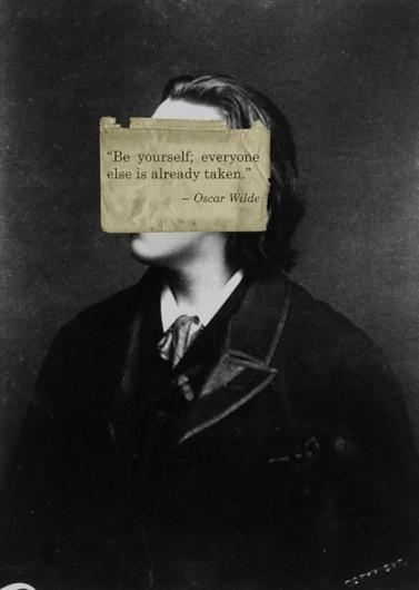 """Be yourself; everyone else is already taken."" - Oscar Wilde"