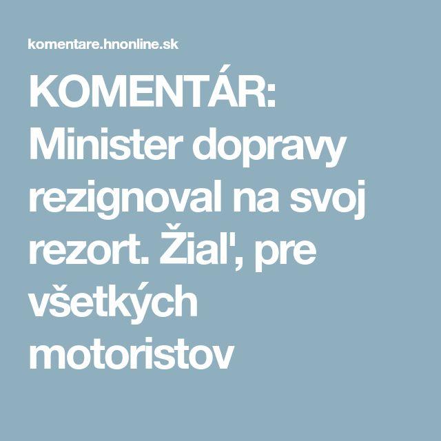 KOMENTÁR: Minister dopravy rezignoval na svoj rezort. Žiaľ, pre všetkých motoristov