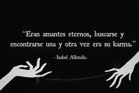 """""""Eran amantes eternos, buscarse y encontrarse una y otra vez era su karma."""" -Isabel Allende."""