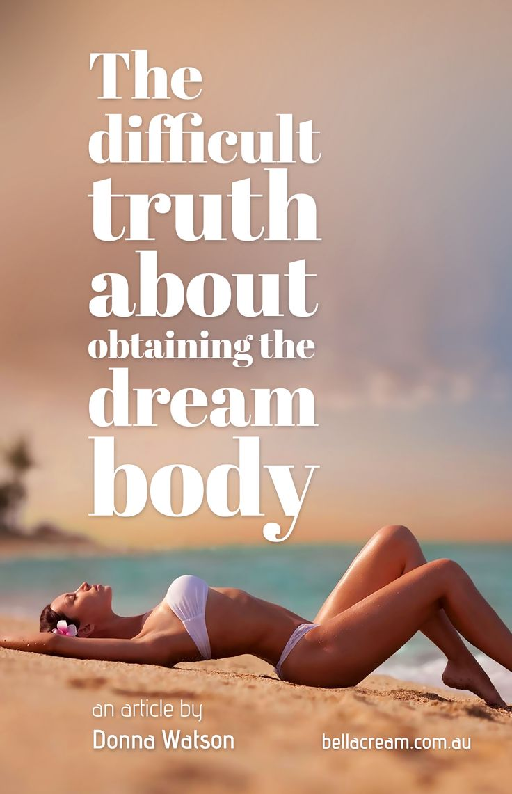 The difficult truth about obtaining the dream body  http://www.bellacream.com.au/blog/?post=truth-about-perfect-dream-body