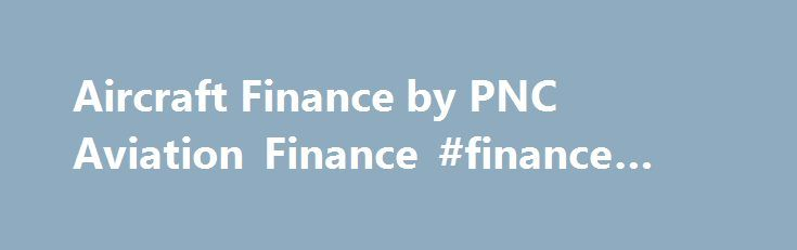 Aircraft Finance by PNC Aviation Finance #finance #broker http://finance.remmont.com/aircraft-finance-by-pnc-aviation-finance-finance-broker/  #aircraft finance # PNC Aviation Finance has a full menu of competitive loans and leases that can be custom tailored to meet your specific aircraft financing needs, whether a high net worth individual, entrepreneur or Fortune 500 Company. Since we focus on aviation finance, you will work closely with professionals who specialize exclusively in…