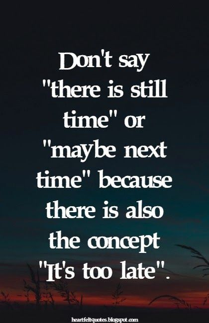 "Heartfelt Quotes: Don't say ""there is still time"" or ""maybe next time"" because there is also the concept ""It's too late""."