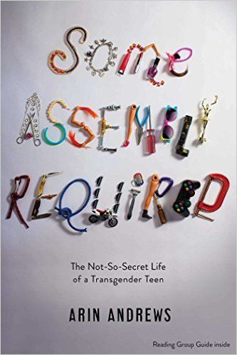Some Assembly Required: The Not-So-Secret Life of a Transgender Teen: Arin Andrews: 9781481416764