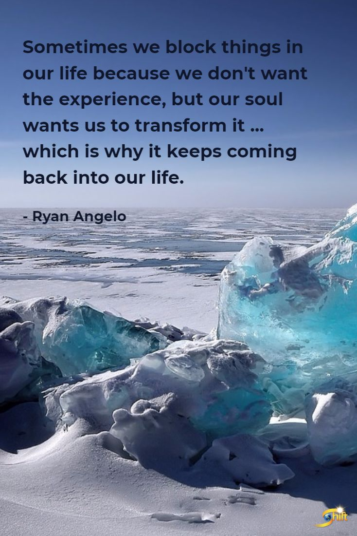 """""""Sometimes we block things in our life because we don't want the experience, but our soul wants us to transform it... which is why it keeps coming back into our life."""" - Ryan Angelo  #inspiration #InspirationalQuotes #motivationalquotes http://theshiftnetwork.com/?utm_source=pinterest&utm_medium=social&utm_campaign=quote"""