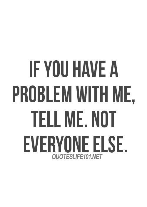 If you have a problem with me, tell me...