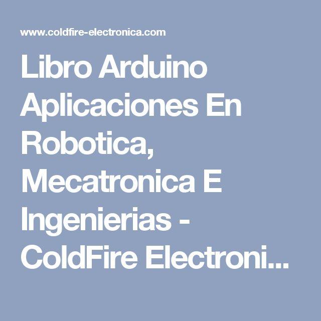 Libro Arduino Aplicaciones En Robotica, Mecatronica E Ingenierias - ColdFire Electronica - Todo para Sistemas Embebidos, Arduino, Microcontroladores, Electronica, Sensores, Libros Tecnicos, Seminarios, Cursos.