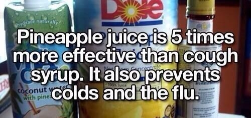 Pineapple juice is 5 times more effective than cough syrup. It also prevents colds and the flu.