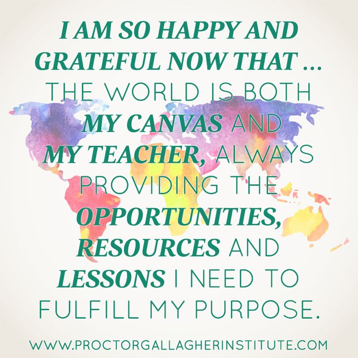 I am so happy and grateful now that ... the world is both my canvas and my teacher, always providing the opportunities, resources and lessons I need to fulfill my purpose. April 2014 Affirmation of the Month | Proctor Gallagher Institute #bobproctor #resultsthatstick