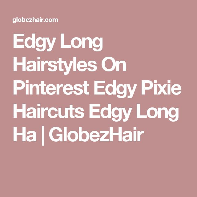 Edgy Long Hairstyles On Pinterest Edgy Pixie Haircuts Edgy Long Ha | GlobezHair