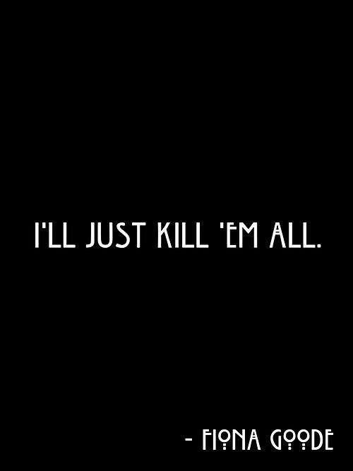 I'll just kill 'em all.  ~Fiona Goode  #AHS #Coven