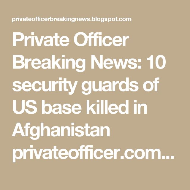 Private Officer Breaking News: 10 security guards of US base killed in Afghanistan privateofficer.com  Ten private security guards employed at the U.S.'s biggest military base in the country, Bagram Airfield, were killed and two others were injured when gunmen ambushed them in northern Parwan province early Tuesday, according to police.