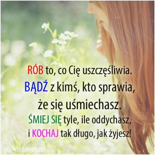 #cytaty #sentencje #aforyzmy  Rób to, co Cię uszczęśliwia. Bądź z kimś, kto sprawia, że się uśmiechasz. Śmiej się tyle, ile oddychasz, i kochaj tak długo, jak żyjesz.  http://www.wielkieslowa.pl/2754/rob_to_co_cie_uszczesliwia.html