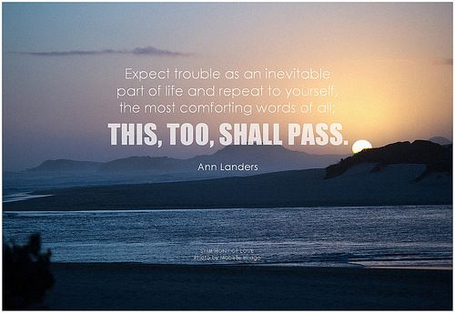 Expect trouble as an inevitable part of life and repeat to yourself, the most comforting words of all; this, too, shall pass. (more quotes by Ann Landers: http://lovequotes.symphonyoflove.net/P00jZ)