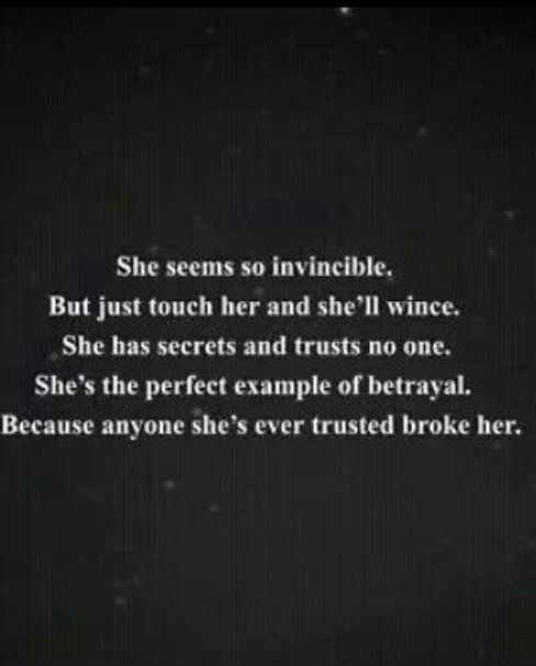 She seems so invincible. But just touch her once and she'll wince. She has secrets and trusts no one. She's the perfect example of betrayal. Because anyone she's ever trusted broke her.