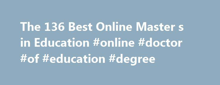 The 136 Best Online Master s in Education #online #doctor #of #education #degree http://detroit.remmont.com/the-136-best-online-master-s-in-education-online-doctor-of-education-degree/  # Best Affordable Online Master's in Education Looking for affordable master's in education online that won't cost you arm and a leg? Consider the Get Educated Best Buy online college affordability rankings. We scoured the web to find all the accredited online schools offering degrees at the most reasonable…
