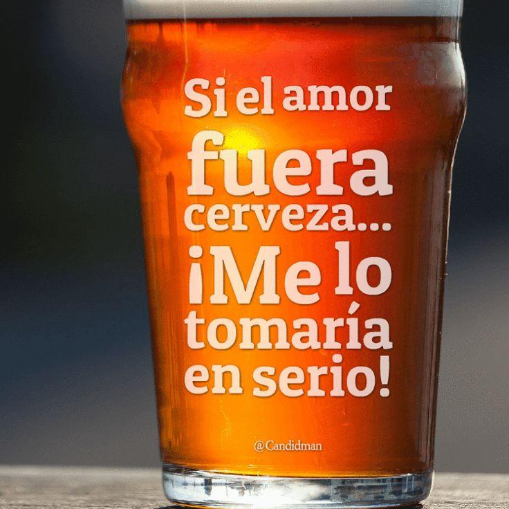 Si el amor fuera cerveza  Me lo tomaría en serio!  @Candidman     #Frases Humor Amor Candidman Cerveza @candidman