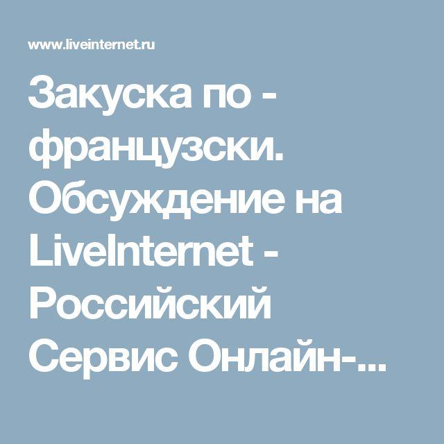 Закуска по - французски. Обсуждение на LiveInternet - Российский Сервис Онлайн-Дневников