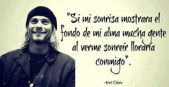 """""""Si mi sonrisa mostrara el fondo de mi alma, mucha gente al verme sonreir lloraria conmigo""""Kurt Cobain"""