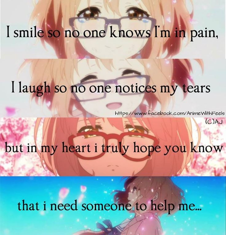 Anime: Kyoukai no Kanata I found my help, because i was to afraid to tell anyone. I would lock my self in my room everyday after school, turn music on loud music and cry till i couldn't breathe and there was a sharpe pain in my chest. I did this for a couple years off an on again slowly getting better. I remember my biggest lie was I'm fine and i would hide my heart break behind a smile. I am known as the happy one, the one that makes people laugh and smile. And i was so afraid to see the…