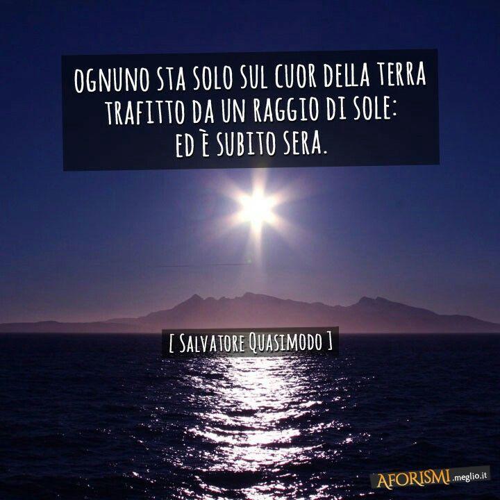 Ognuno sta solo sul cuor della terra trafitto da un raggio di sole: ed è subito sera - Salvatore Quasimodo.