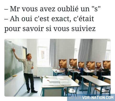 """-Ce que disent tout les prof quand ils font une faute -T'as oublié le """"s"""" à prof -TA GUEULE JE VOULAIS VOIR SI TU SUIVEZ"""