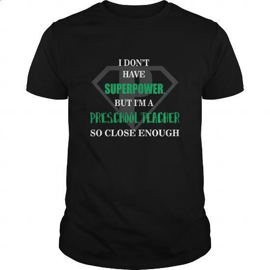 Preschool Teacher Tshirt  I dont have superpower but Im a Preschool Teacher so close enough - #tee shirt #hoodie sweatshirts. GET YOURS => https://www.sunfrog.com/Jobs/20160611-213241-160138202.html?60505