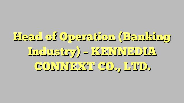 Head of Operation (Banking Industry) - KENNEDIA CONNEXT CO., LTD.
