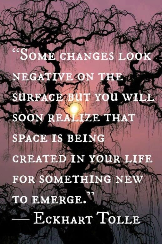 Some changes look negative on the surface but you will soon realize that space is being created in your life for something new to emerge