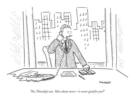 """No Thursday's out. How about never-- Is never good for you?""  Bob Mankoff: Anatomy of a New Yorker cartoon"