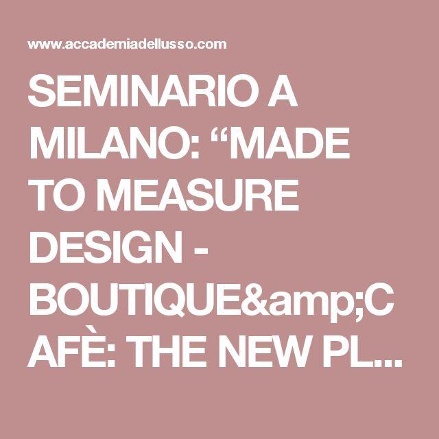 "SEMINARIO A MILANO: ""MADE TO MEASURE DESIGN - BOUTIQUE&CAFÈ: THE NEW PLACES TO GO"""
