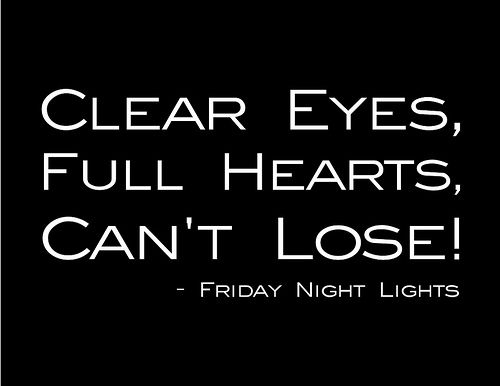 """One of my favorite sayings and quotes """"Clear Eyes, Full Hearts, Can't Lose!"""" -Friday Night Lights. Should never be associated with Mitt Romney."""