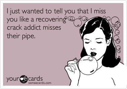 I just wanted to tell you that I miss you like a recovering crack addict misses their pipe.