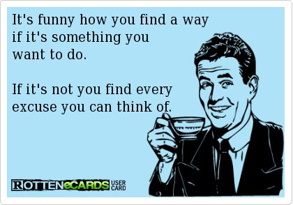 It's funny how you find a way  if it's something you   want to do.     If it's not you find every   excuse you can think of.
