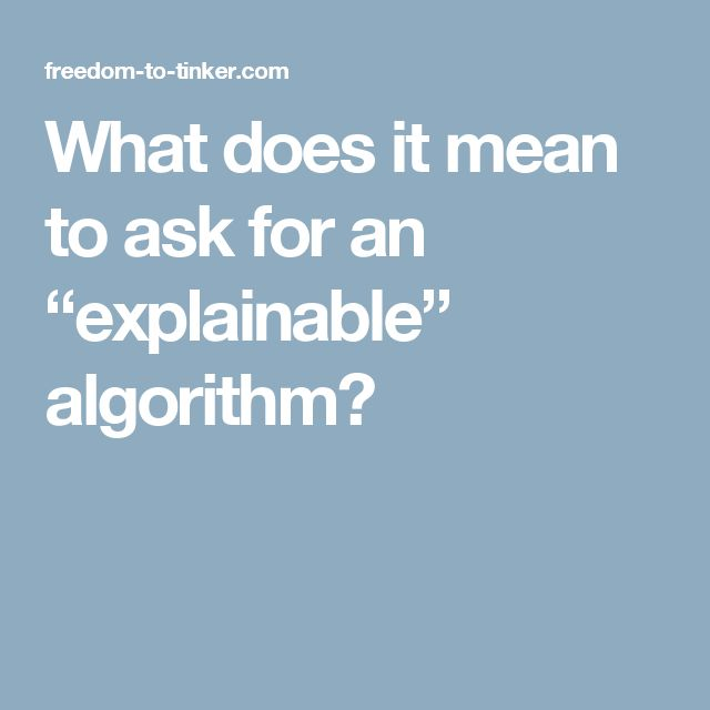 """What does it mean to ask for an """"explainable"""" algorithm?"""